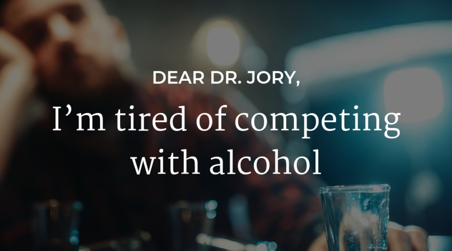 I'm tired of competing with alcohol
